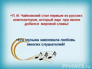 П. И. Чайковский стал первым из русских композиторов, который еще при жизни доби