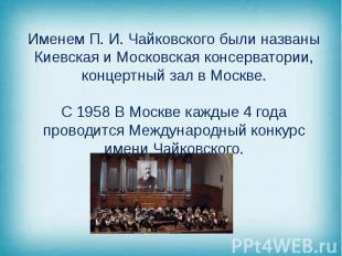 Именем П. И. Чайковского были названы Киевская и Московская консерватории, конце