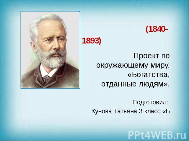 (1840- 1893) Проект по окружающему миру. «Богатства, отданные людям». Подготовил: Кунова Татьяна 3 класс «Б