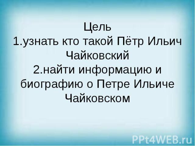 Цель 1.узнать кто такой Пётр Ильич Чайковский 2.найти информацию и биографию о Петре Ильиче Чайковском