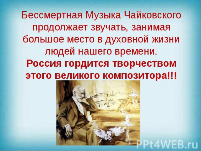 Бессмертная Музыка Чайковского продолжает звучать, занимая большое место в духовной жизни людей нашего времени. Россия гордится творчеством этого великого композитора!!!