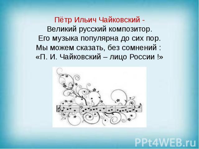 Пётр Ильич Чайковский - Великий русский композитор. Его музыка популярна до сих пор. Мы можем сказать, без сомнений : «П. И. Чайковский – лицо России !»