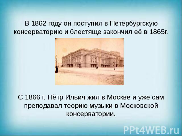 В 1862 году он поступил в Петербургскую консерваторию и блестяще закончил её в 1865г. С 1866 г. Пётр Ильич жил в Москве и уже сам преподавал теорию музыки в Московской консерватории.