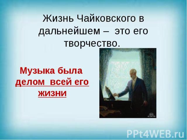 Жизнь Чайковского в дальнейшем – это его творчество.