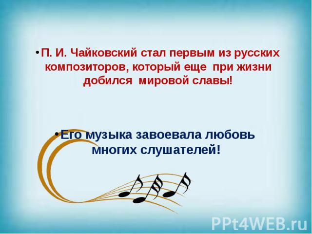 П. И. Чайковский стал первым из русских композиторов, который еще при жизни добился мировой славы! Его музыка завоевала любовь многих слушателей!