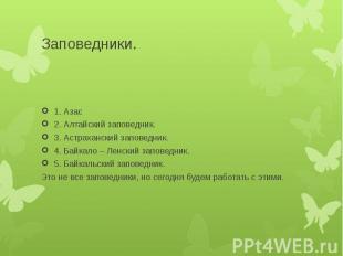 Заповедники.1. Азас 2. Алтайский заповедник.3. Астраханский заповедник.4. Байкал