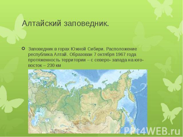 Алтайский заповедник.Заповедник в горах Южной Сибири. Расположение республика Алтай. Образован 7 октября 1967 года протяженность территории – с северо- запада на юго- восток – 230 км
