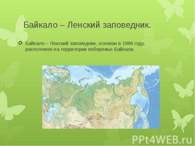 Байкало – Ленский заповедник.Байкало – Ленский заповедник, основан в 1986 году, расположен на территории побережье Байкала.