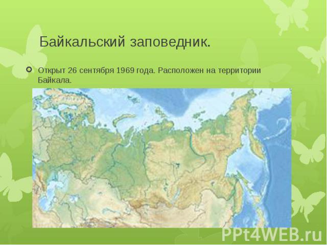 Байкальский заповедник.Открыт 26 сентября 1969 года. Расположен на территории Байкала.