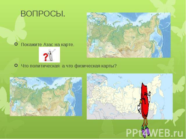 ВОПРОСЫ.Покажите Азас на карте.Что политическая а что физическая карты?