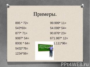 Примеры.895 * 72= 99.999* 11=543*60= 54.098* 54=877* 71= 90.876* 23=9087* 54= 67