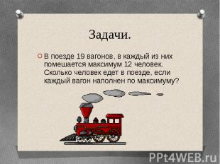 Задачи.В поезде 19 вагонов, в каждый из них помешается максимум 12 человек. Скол