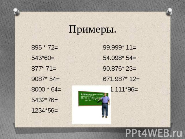 Примеры.895 * 72= 99.999* 11=543*60= 54.098* 54=877* 71= 90.876* 23=9087* 54= 671.987* 12=8000 * 64= 111.111*96=5432*76=1234*56=