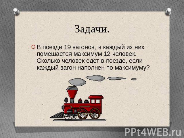 Задачи.В поезде 19 вагонов, в каждый из них помешается максимум 12 человек. Сколько человек едет в поезде, если каждый вагон наполнен по максимуму?