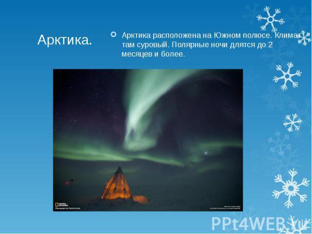Арктика.Арктика расположена на Южном полюсе. Климат там суровый. Полярные ночи длятся до 2 месяцев и более.