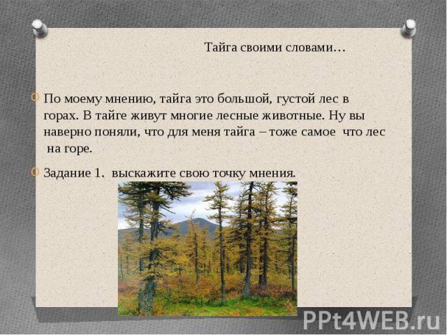 Тайга своими словами… По моему мнению, тайга это большой, густой лес в горах. В тайге живут многие лесные животные. Ну вы наверно поняли, что для меня тайга – тоже самое что лес на горе.Задание 1. выскажите свою точку мнения.