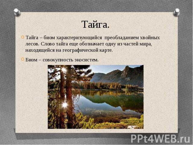 Тайга.Тайга – биом характеризующийся преобладанием хвойных лесов. Слово тайга еще обозначает одну из частей мира, находящейся на географической карте.Биом – совокупность экосистем.