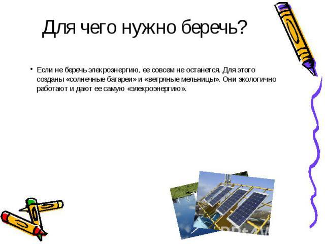 Для чего нужно беречь?Если не беречь элекроэнергию, ее совсем не останется. Для этого созданы «солнечные батареи» и «ветряные мельницы». Они экологично работают и дают ее самую «элекроэнергию».
