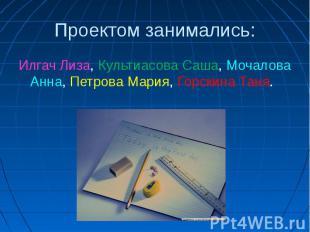 Проектом занимались:Илгач Лиза, Культиасова Саша, Мочалова Анна, Петрова Мария,