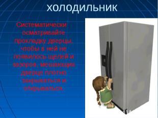 холодильникСистематически осматривайте прокладку дверцы, чтобы в ней не появилос