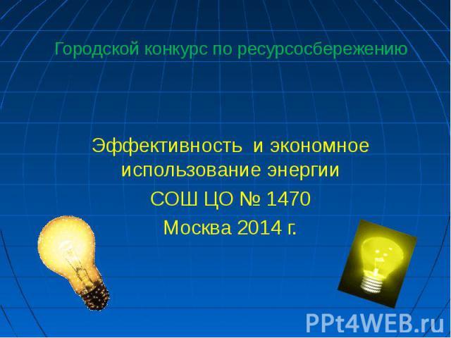 Городской конкурс по ресурсосбережениюЭффективность и экономное использование энергииСОШ ЦО № 1470Москва 2014 г.