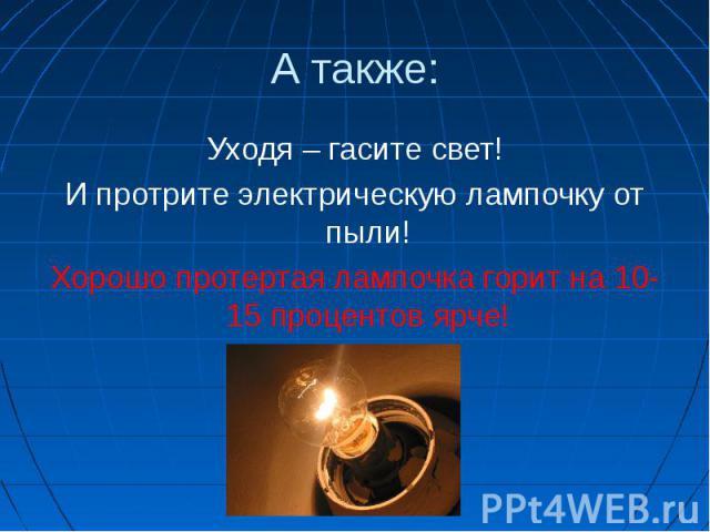 А также:Уходя – гасите свет!И протрите электрическую лампочку от пыли!Хорошо протертая лампочка горит на 10- 15 процентов ярче!
