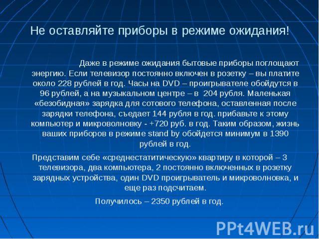 Не оставляйте приборы в режиме ожидания!Даже в режиме ожидания бытовые приборы поглощают энергию. Если телевизор постоянно включен в розетку – вы платите около 228 рублей в год. Часы на DVD – проигрывателе обойдутся в 96 рублей, а на музыкальном цен…