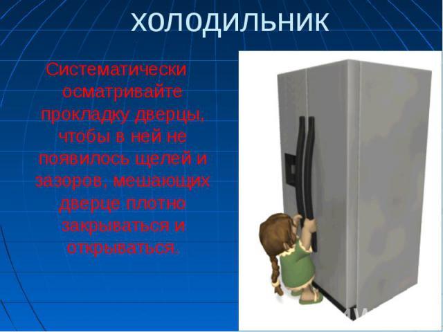 холодильникСистематически осматривайте прокладку дверцы, чтобы в ней не появилось щелей и зазоров, мешающих дверце плотно закрываться и открываться.