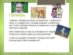 Проверь. Сережа: человек не похож на животное. У животного лапы, а у людей ноги.