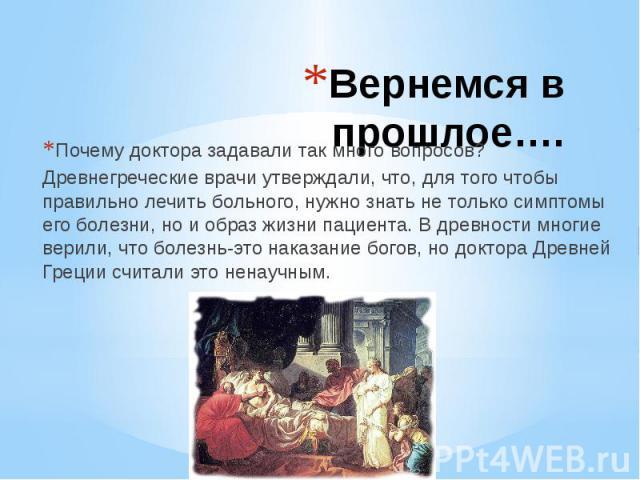 Вернемся в прошлое….Почему доктора задавали так много вопросов?Древнегреческие врачи утверждали, что, для того чтобы правильно лечить больного, нужно знать не только симптомы его болезни, но и образ жизни пациента. В древности многие верили, что бол…