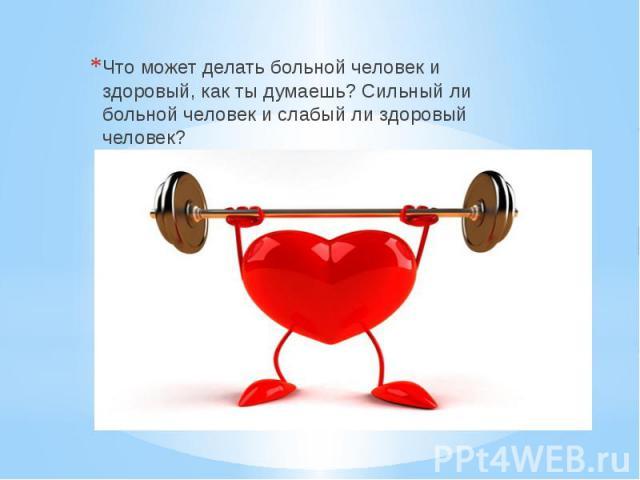 Что может делать больной человек и здоровый, как ты думаешь? Сильный ли больной человек и слабый ли здоровый человек?