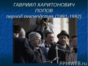 ГАВРИИЛ ХАРИТОНОВИЧ ПОПОВпериод руководства (1991-1992)