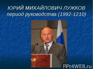 ЮРИЙ МИХАЙЛОВИЧ ЛУЖКОВпериод руководства (1992-1210)