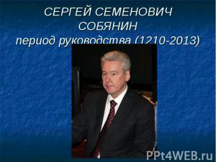 СЕРГЕЙ СЕМЕНОВИЧ СОБЯНИНпериод руководства (1210-2013)