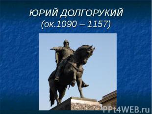 ЮРИЙ ДОЛГОРУКИЙ(ок.1090 – 1157)