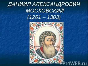 ДАНИИЛ АЛЕКСАНДРОВИЧ МОСКОВСКИЙ(1261 – 1303)