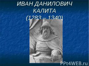 ИВАН ДАНИЛОВИЧ КАЛИТА(1283 – 1340)