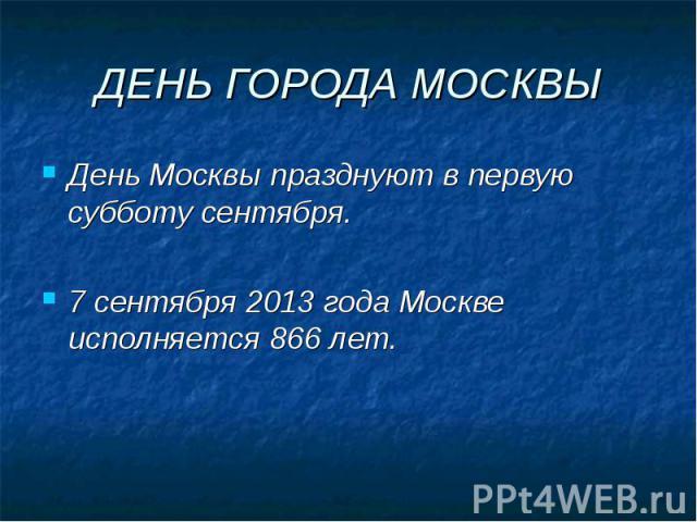 ДЕНЬ ГОРОДА МОСКВЫДень Москвы празднуют в первую субботу сентября.7 сентября 2013 года Москве исполняется 866 лет.