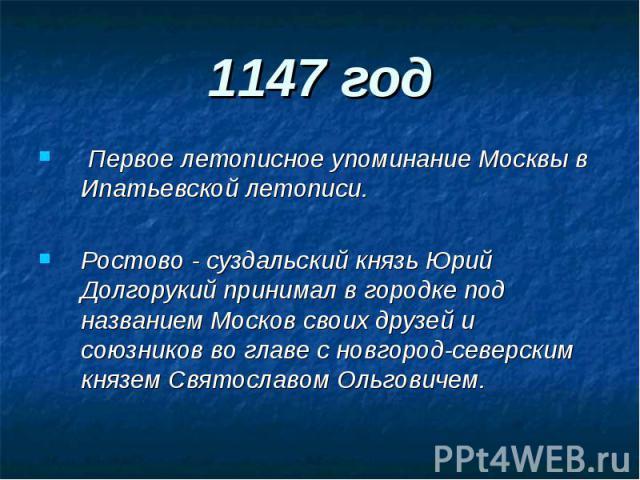 1147 год Первое летописное упоминание Москвы в Ипатьевской летописи.Ростово - суздальский князь Юрий Долгорукий принимал в городке под названием Москов своих друзей и союзников во главе с новгород-северским князем Святославом Ольговичем.