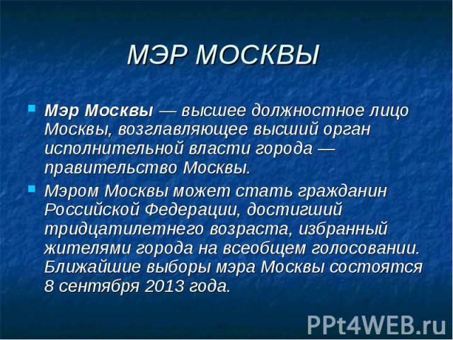 МЭР МОСКВЫ Мэр Москвы— высшее должностное лицо Москвы, возглавляющее высший орган исполнительной власти города— правительство Москвы.Мэром Москвы может стать гражданин Российской Федерации, достигший тридцатилетнего возраста, избранный ж…