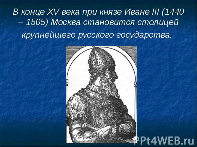 В конце XV века при князе Иване III (1440 – 1505) Москва становится столицей крупнейшего русского государства.
