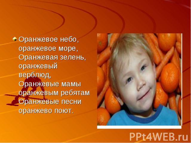 Оранжевое небо, оранжевое море, Оранжевая зелень, оранжевый верблюд, Оранжевые мамы оранжевым ребятам Оранжевые песни оранжево поют.