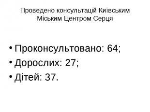 Проведено консультацій Київським Міським Центром СерцяПроконсультовано: 64;Дорос