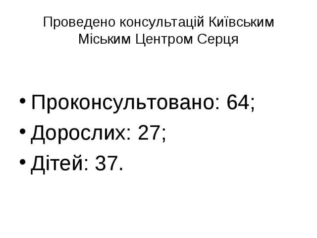 Проведено консультацій Київським Міським Центром СерцяПроконсультовано: 64;Дорослих: 27;Дітей: 37.