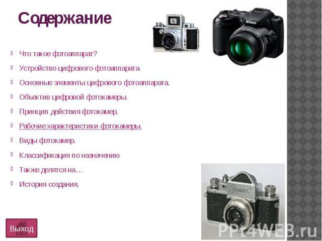 СодержаниеЧто такое фотоаппарат?Устройство цифрового фотоаппарата.Основные элементы цифрового фотоаппарата.Объектив цифровой фотокамеры.Принцип действия фотокамер.Рабочие характеристики фотокамеры.Виды фотокамер.Классификация по назначениюТакже деля…