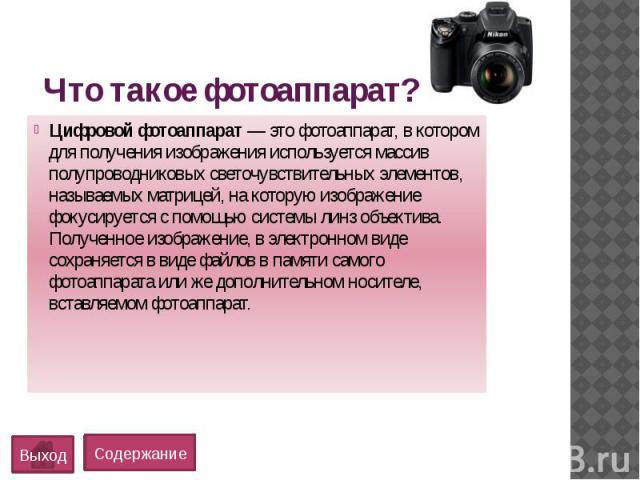 Что такое фотоаппарат?Цифровой фотоаппарат— это фотоаппарат, в котором для получения изображения используется массив полупроводниковых светочувствительных элементов, называемых матрицей, на которую изображение фокусируется с помощью системы ли…