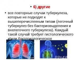 6) другие 6) другие все повторные случаи туберкулеза, которые не подходят к выше