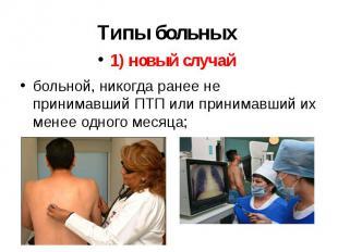 Типы больных 1) новый случай больной, никогда ранее не принимавший ПТП или прини