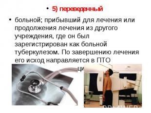 5) переведенный 5) переведенный больной; прибывший для лечения или продолжения л