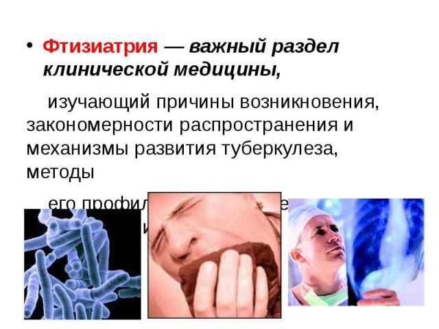 Фтизиатрия — важный раздел клинической медицины, Фтизиатрия — важный раздел клинической медицины, изучающий причины возникновения, закономерности распространения и механизмы развития туберкулеза, методы его профилактики, выявления, диагностики и лечения.